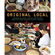 Original Local: Indigenous Foods, Stories, and Recipes from the Upper Midwest by Heid E. Erdrich (2013-11-01)