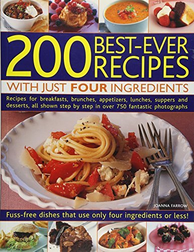 200 BEST-EVER RECIPES WITH JUST FOUR INGREDIENTS FUSS-FREE DISHES THAT USE ONLY FOUR INGREDIENTS OR LESS! - RECIPES FOR BREAKFASTS, BRUNCHES, APPETIZERS, LUNCHES, SUPPERS AND DESSERTS, ALL SHOWN IN OVER 750 FANTASTIC COLOUR PHOTOGRAPHS BY (FARROW, JOANNA) PAPERBACK