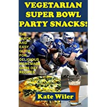 Vegetarian Superbowl Party Snacks!: The Quick and Easy Guide for Delicious Homemade Game Day Recipes (English Edition)