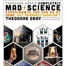 Theodore Gray's Completely Mad Science: Experiments You Can Do at Home but Probably Shouldn't: The Complete and Updated Edition