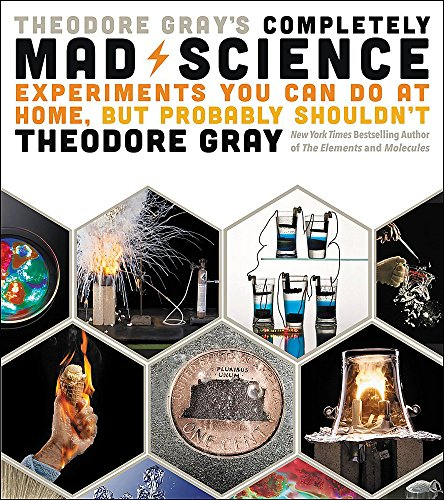 Theodore Gray's Completely Mad Science: Experiments You Can Do at Home but Probably Shouldn't: The Complete and Updated Edition por Theodore Gray