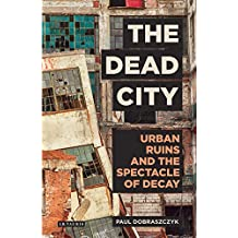 The Dead City: Urban Ruins and the Spectacle of Decay