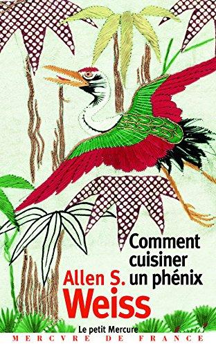 Comment cuisiner un phénix: Essai sur l'imaginaire gastronomique par Allen S. Weiss