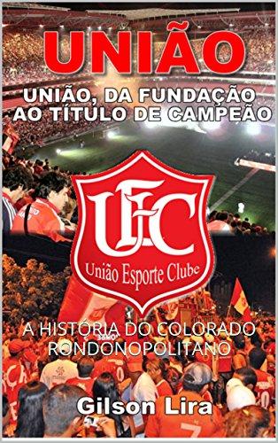 UNIÃO, DA FUNDAÇÃO AO TÍTULO DE CAMPEÃO: A HISTÓRIA DO COLORADO RONDONOPOLITANO (Portuguese Edition)