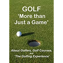 GOLF 'More than Just a Game': About Golfers, Golf Courses, and 'The Golfing Experience'