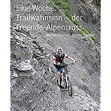 Eine Woche Trailwahnsinn - der Freeride-Alpencross: freeride-blog.de (German Edition)