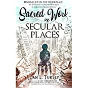 Sacred Work in Secular Places: Finding Joy In The Workplace: An Invitation To Partner With God In A Beautiful Broken World (English Edition)
