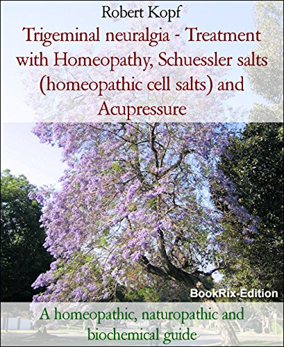 Trigeminal neuralgia - Treatment with Homeopathy, Schuessler salts (homeopathic cell salts) and Acupressure: A homeopathic, naturopathic and biochemical guide