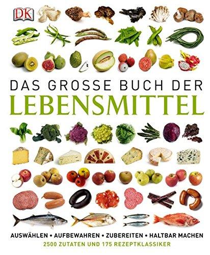 Das große Buch der Lebensmittel: auswählen – aufbewahren – zubereiten – haltbar machen – genießen