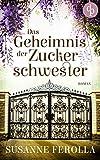 Das Geheimnis der Zuckerschwester (Spannung, Liebe): Ein Familiengeheimnis von Susanne Ferolla