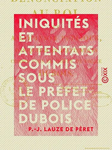 Iniquités et Attentats commis sous le préfet de police Dubois - Dénonciation au Roi et à l'opinion publique par P.-J. Lauze de Péret