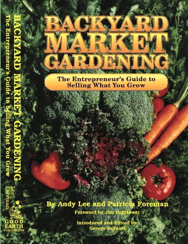 Backyard Market Gardening: The Entrepreneur's Guide to Selling What You Grow (English Edition)