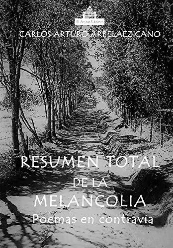 RESUMEN TOTAL DE LA MELANCOLÍA: POEMAS EN CONTRAVÍA (poesia) por Carlos Arturo Arbelaez