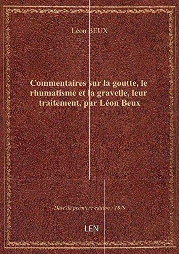 Commentaires sur la goutte, le rhumatisme et la gravelle, leur traitement, par Léon Beux par Léon BEUX