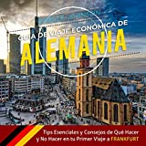 Guía de Viaje económica de Alemania [Economic Travel Guide for Germany]: Tips esenciales y consejos de qué hacer y no hacer en tu primer viaje a Frankfurt [Essential Tips and Advice on What to Do and Not Do on Your First Trip to Frankfurt]