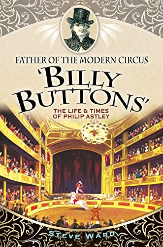 Father of the Modern Circus 'Billy Buttons': The Life & Times of Philip Astley