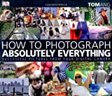How to Photograph Absolutely Everything: Successful Pictures from your Digital Camera by Tom Ang (2007-04-05)