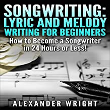 Songwriting: Lyric and Melody Writing for Beginners: How to Become a Songwriter in 24 Hours or Less!