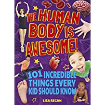 The Human Body Is Awesome: 101 Incredible Things Every Kid Should Know