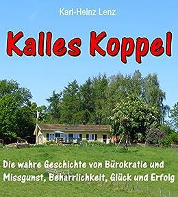 Kalles Koppel - Die wahre Geschichte von Bürokratie und Missgunst, Beharrlichkeit, Glück und Erfolg von [Lenz, Karl-Heinz]