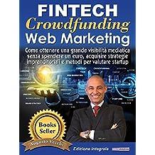 Fintech, Crowdfunding, Web Marketing (Ed. Integrale): Come ottenere una grande visibilità mediatica senza spendere un euro, acquisire strategie imprenditoriali e metodi per valutare startup