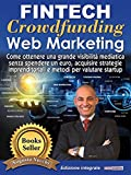 Fintech, Crowdfunding, Web Marketing (Ed. Integrale): Come ottenere una grande visibilità mediatica senza spendere un euro, acquisire strategie imprenditoriali e metodi per valutare startup