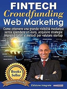 Fintech, Crowdfunding, Web Marketing (Ed. Integrale): Come ottenere una grande visibilità mediatica senza spendere un euro, acquisire strategie imprenditoriali e metodi per valutare startup di [Augusto Vecchi]