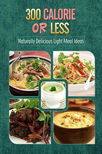 300 Calories or Less - Naturally Delicious Light Meal Ideas: Yummy Low-Calorie Recipes for Weight Loss and Healthy Blood Sugar Levels (English Edition)