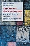 Geschichte der Psychiatrie: Krankheitslehren, Irrwege, Behandlungsformen - Heinz Schott, Rainer Tölle