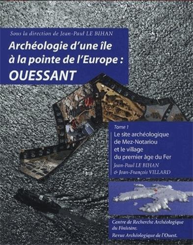 Archéologie d'une île à la pointe de l'Europe : Ouessant : Tome 1 : le site archéologique de Mez-Notariou et le village du premier âge du Fer