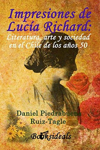 Impresiones de Lucía Richard: Literatura, arte y sociedad en el Chile de los años 50 por Daniel Piedrabuena Ruiz-Tagle