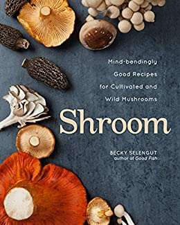 Shroom: Mind-bendingly Good Recipes for Cultivated and Wild Mushrooms by [Selengut, Becky]