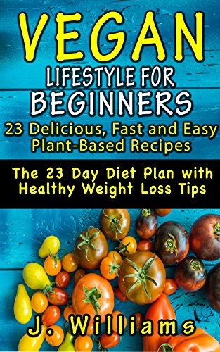 VEGAN LIFESTYLE FOR BEGINNERS: 23 Delicious, Fast and Easy Plant-based Recipes: The 23 Day Diet Plan with Healthy Weight Loss Tips (Veg-inners Start Now!) por James Williams