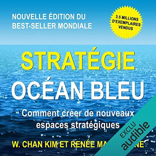 Stratégie Océan Bleu: Comment créer de nouveaux espaces stratégiques par  W. Chan Kim