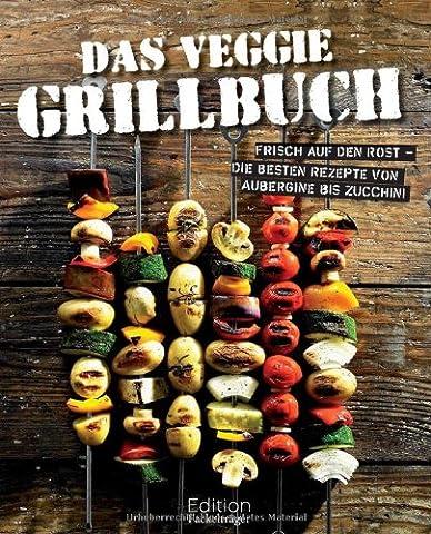 Das Veggie Grillbuch: Frisch auf den Rost - Die besten Rezepte von Aubergine bis Zucchini (Rezept Grillen Vegetarisch)