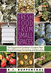Fresh Food from Small Spaces: The Square Inch Gardener's Guide to Year-Round Growing, Fermenting, and Sprouting