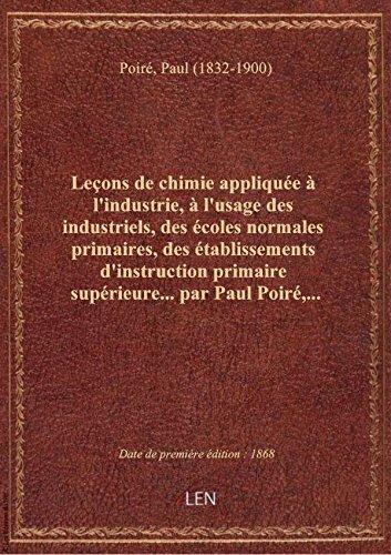 Leçons de chimie appliquée à l'industrie, à l'usage des industriels, des écoles normales primaires, par Paul (1832-19 Poiré
