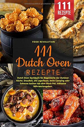 111 Dutch Oven Rezepte: Dutch Oven Kochbuch für Begeisterte der Outdoor Küche. Draußen, am Lagerfeuer, beim Camping oder Zuhause kochen mit dem Black Pot. Inklusive Nährwertangaben