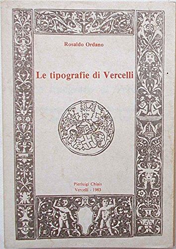 Le tipografie di Vercelli. Ambiente culturale e attività tipografica dal secolo XV al secolo XIX.