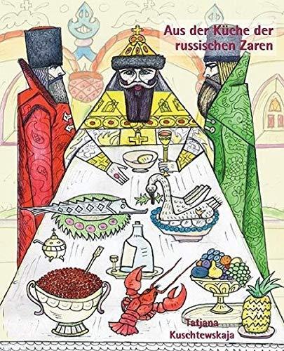 Aus der Küche der russischen Zaren: Kulinarisches aus der Hofküche von Peter I. bis Nikolaus II. mit einem Exkurs in die Kremlküche