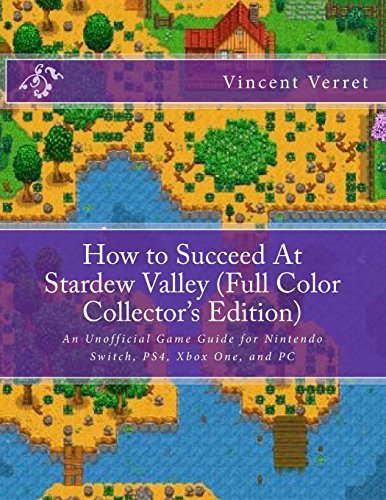 How to Succeed At Stardew Valley (Full Color Collector's Edition): An Unofficial Game Guide for Nintendo Switch, PS4, Xbox One, and PC por Dr. Vincent Verret