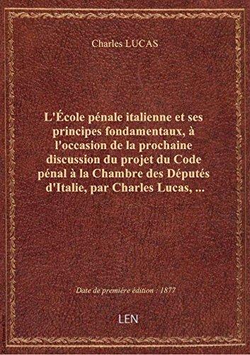 L'École pénale italienne et ses principes fondamentaux, à l'occasion de la prochaine discussion du p par Charles LUCAS