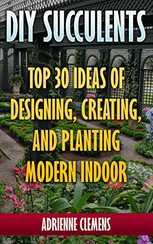DIY Succulents: Top 30 Ideas of Designing, Creating, and Planting Modern Indoor Gardens: (Terrarium; Projects with Succulents; From Placecards to Wreaths, Gardening, Indoor gardening)