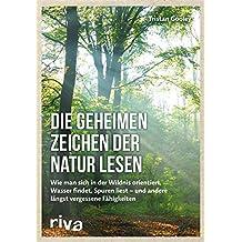 Die geheimen Zeichen der Natur lesen: Wie man sich in der Wildnis orientiert, Wasser findet, Spuren liest — und andere längst vergessene Fähigkeiten (German Edition)