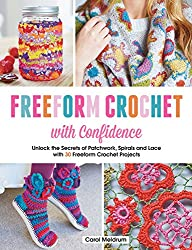 Freeform Crochet with Confidence: Unlock the secrets of patchwork, spirals and lace with 30 freeform crochet projects