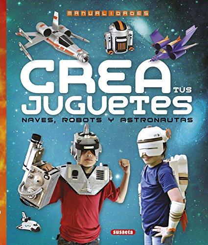 Crea tus juguetes, naves, robots y astronautas (100 manualidades)