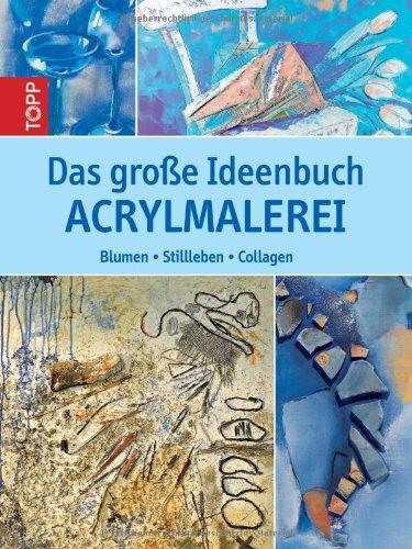 Preisvergleich Produktbild Das große Ideenbuch Acrylmalerei: Blumen, Stillleben, Collagen