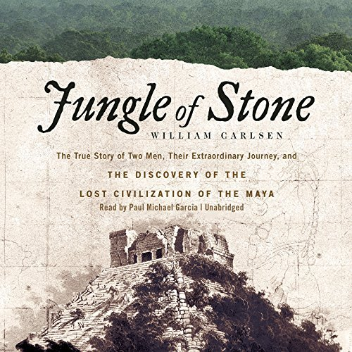 Jungle of Stone: The True Story of Two Men, Their Extraordinary Journey, and the Discovery of the Lost Civilization of the Maya by William Carlsen (2016-04-26)