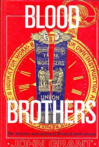 Blood Brothers: Division and Decline of Britain's Trade Unions by John Grant (1992-04-23)