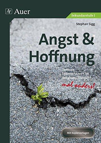 Angst & Hoffnung: Zentrale Lebensthemen im Religionsunterricht - mal anders! (5. bis 10. Klasse) (Zentrale Lebensthemen Religion Sekundarstufen)